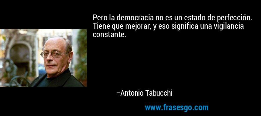 Pero la democracia no es un estado de perfección. Tiene que mejorar, y eso significa una vigilancia constante. – Antonio Tabucchi
