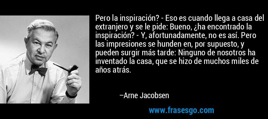 Pero la inspiración? - Eso es cuando llega a casa del extranjero y se le pide: Bueno, ¿ha encontrado la inspiración? - Y, afortunadamente, no es así. Pero las impresiones se hunden en, por supuesto, y pueden surgir más tarde: Ninguno de nosotros ha inventado la casa, que se hizo de muchos miles de años atrás. – Arne Jacobsen