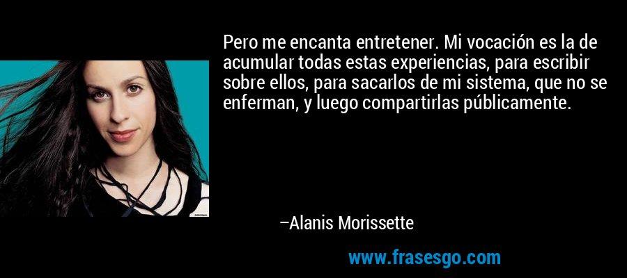 Pero me encanta entretener. Mi vocación es la de acumular todas estas experiencias, para escribir sobre ellos, para sacarlos de mi sistema, que no se enferman, y luego compartirlas públicamente. – Alanis Morissette