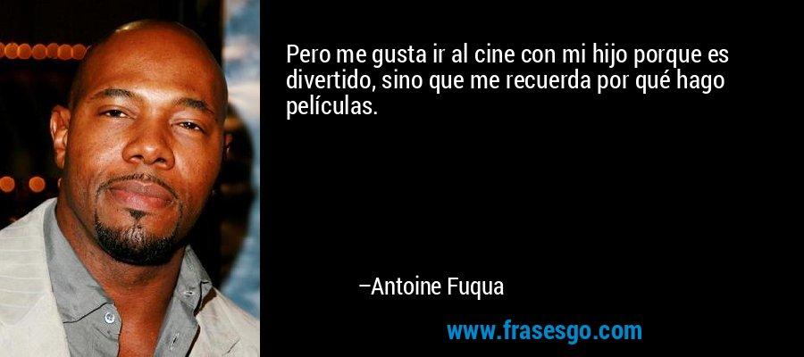 Pero me gusta ir al cine con mi hijo porque es divertido, sino que me recuerda por qué hago películas. – Antoine Fuqua