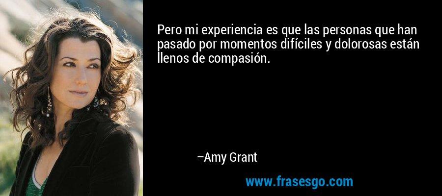 Pero mi experiencia es que las personas que han pasado por momentos difíciles y dolorosas están llenos de compasión. – Amy Grant
