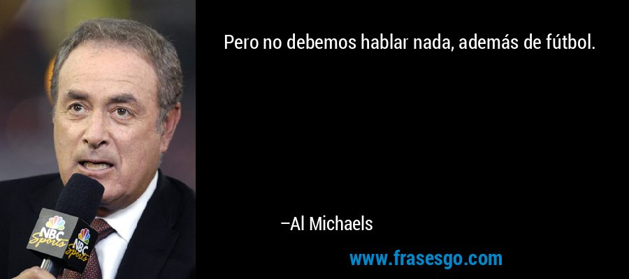 Pero no debemos hablar nada, además de fútbol. – Al Michaels