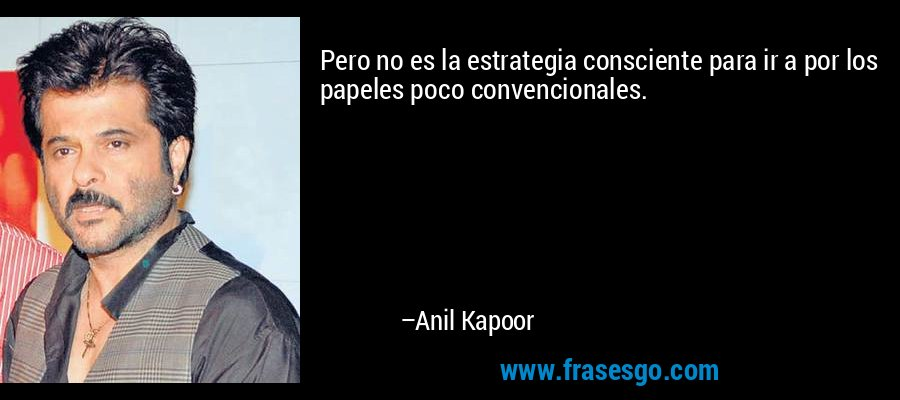 Pero no es la estrategia consciente para ir a por los papeles poco convencionales. – Anil Kapoor