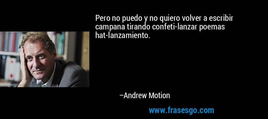 Pero no puedo y no quiero volver a escribir campana tirando confeti-lanzar poemas hat-lanzamiento. – Andrew Motion