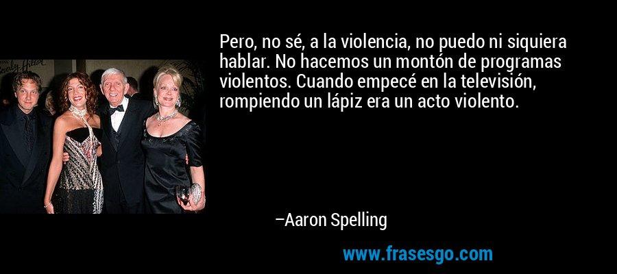 Pero, no sé, a la violencia, no puedo ni siquiera hablar. No hacemos un montón de programas violentos. Cuando empecé en la televisión, rompiendo un lápiz era un acto violento. – Aaron Spelling