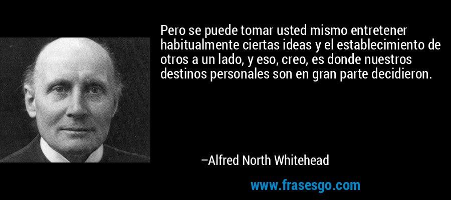 Pero se puede tomar usted mismo entretener habitualmente ciertas ideas y el establecimiento de otros a un lado, y eso, creo, es donde nuestros destinos personales son en gran parte decidieron. – Alfred North Whitehead