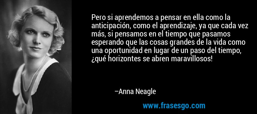 Pero si aprendemos a pensar en ella como la anticipación, como el aprendizaje, ya que cada vez más, si pensamos en el tiempo que pasamos esperando que las cosas grandes de la vida como una oportunidad en lugar de un paso del tiempo, ¿qué horizontes se abren maravillosos! – Anna Neagle