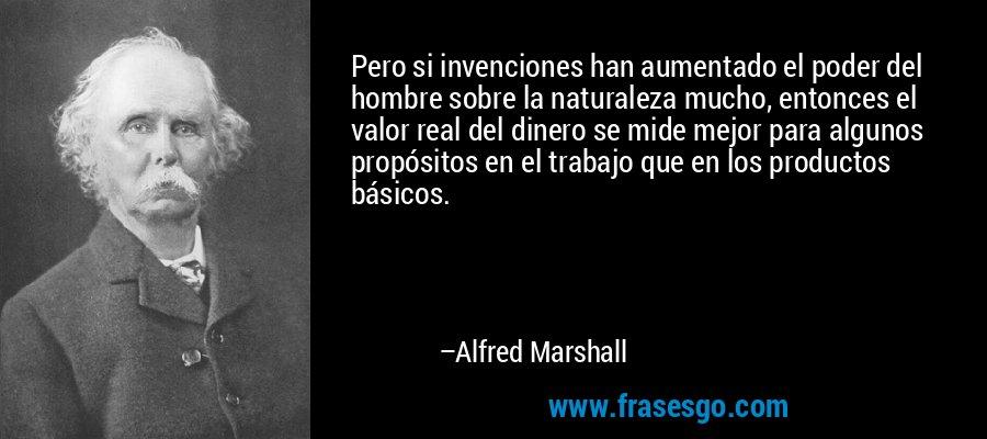 Pero si invenciones han aumentado el poder del hombre sobre la naturaleza mucho, entonces el valor real del dinero se mide mejor para algunos propósitos en el trabajo que en los productos básicos. – Alfred Marshall
