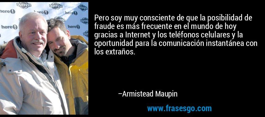 Pero soy muy consciente de que la posibilidad de fraude es más frecuente en el mundo de hoy gracias a Internet y los teléfonos celulares y la oportunidad para la comunicación instantánea con los extraños. – Armistead Maupin