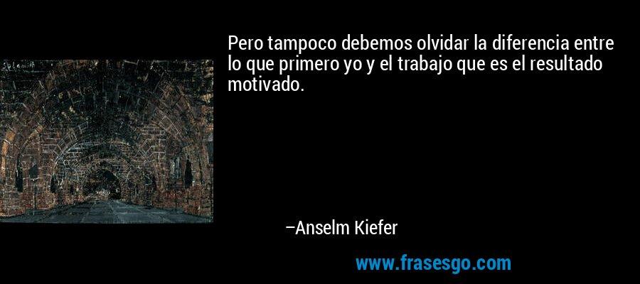 Pero tampoco debemos olvidar la diferencia entre lo que primero yo y el trabajo que es el resultado motivado. – Anselm Kiefer