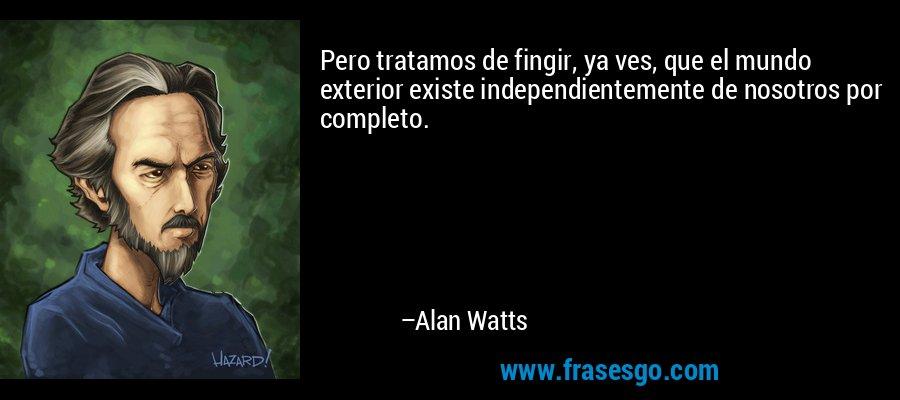 Pero tratamos de fingir, ya ves, que el mundo exterior existe independientemente de nosotros por completo. – Alan Watts