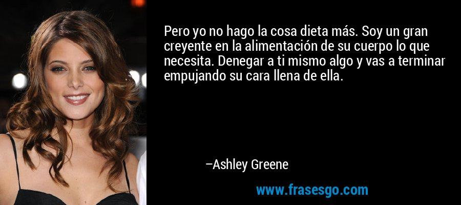 Pero yo no hago la cosa dieta más. Soy un gran creyente en la alimentación de su cuerpo lo que necesita. Denegar a ti mismo algo y vas a terminar empujando su cara llena de ella. – Ashley Greene