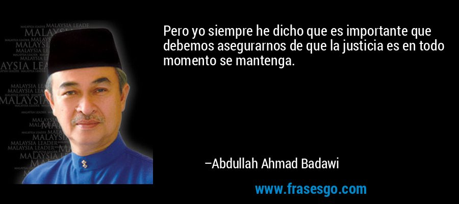 Pero yo siempre he dicho que es importante que debemos asegurarnos de que la justicia es en todo momento se mantenga. – Abdullah Ahmad Badawi