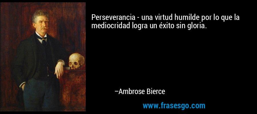 Perseverancia - una virtud humilde por lo que la mediocridad logra un éxito sin gloria. – Ambrose Bierce