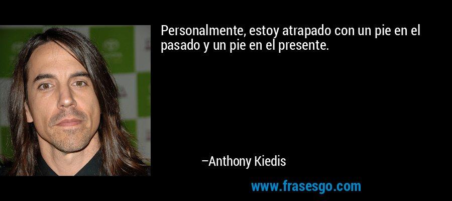Personalmente, estoy atrapado con un pie en el pasado y un pie en el presente. – Anthony Kiedis