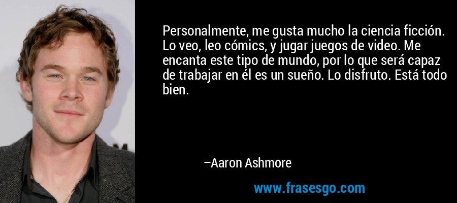Personalmente, me gusta mucho la ciencia ficción. Lo veo, leo cómics, y jugar juegos de video. Me encanta este tipo de mundo, por lo que será capaz de trabajar en él es un sueño. Lo disfruto. Está todo bien. – Aaron Ashmore