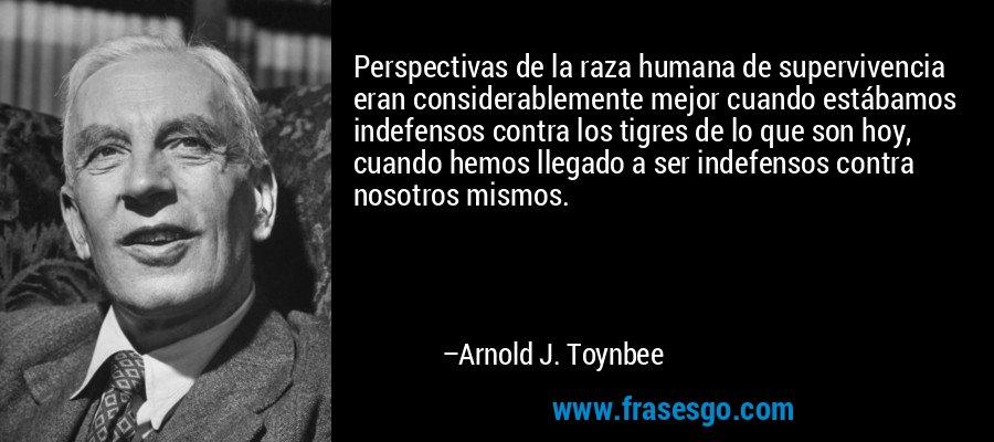 Perspectivas de la raza humana de supervivencia eran considerablemente mejor cuando estábamos indefensos contra los tigres de lo que son hoy, cuando hemos llegado a ser indefensos contra nosotros mismos. – Arnold J. Toynbee