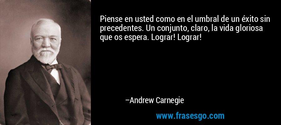 Piense en usted como en el umbral de un éxito sin precedentes. Un conjunto, claro, la vida gloriosa que os espera. Lograr! Lograr! – Andrew Carnegie