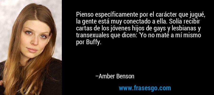 Pienso específicamente por el carácter que jugué, la gente está muy conectado a ella. Solía recibir cartas de los jóvenes hijos de gays y lesbianas y transexuales que dicen: 'Yo no maté a mí mismo por Buffy. – Amber Benson