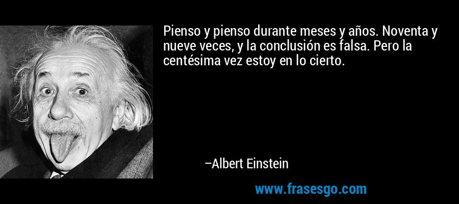 Pienso y pienso durante meses y años. Noventa y nueve veces, y la conclusión es falsa. Pero la centésima vez estoy en lo cierto. – Albert Einstein