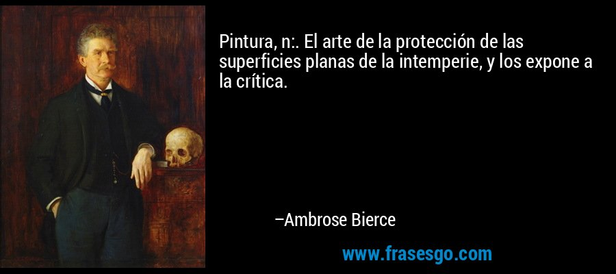 Pintura, n:. El arte de la protección de las superficies planas de la intemperie, y los expone a la crítica. – Ambrose Bierce