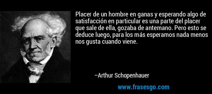 Placer de un hombre en ganas y esperando algo de satisfacción en particular es una parte del placer que sale de ella, gozaba de antemano. Pero esto se deduce luego, para los más esperamos nada menos nos gusta cuando viene. – Arthur Schopenhauer