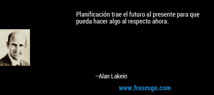 Planificación trae el futuro al presente para que pueda hacer algo al respecto ahora. – Alan Lakein