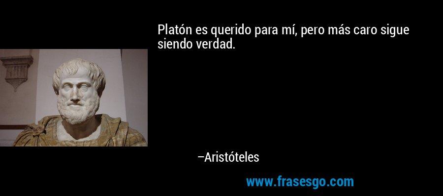 Platón es querido para mí, pero más caro sigue siendo verdad. – Aristóteles