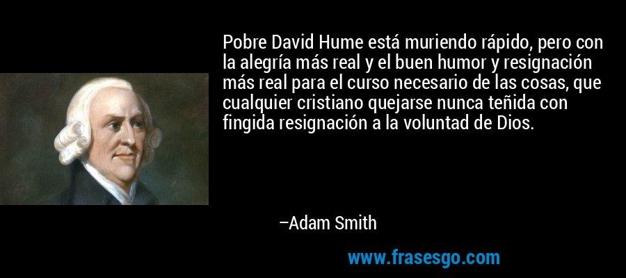 Pobre David Hume está muriendo rápido, pero con la alegría más real y el buen humor y resignación más real para el curso necesario de las cosas, que cualquier cristiano quejarse nunca teñida con fingida resignación a la voluntad de Dios. – Adam Smith
