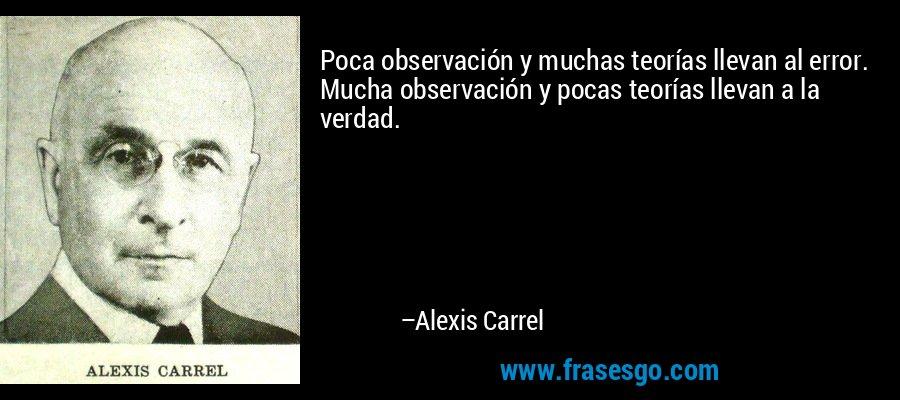 Poca observación y muchas teorías llevan al error. Mucha observación y pocas teorías llevan a la verdad. – Alexis Carrel