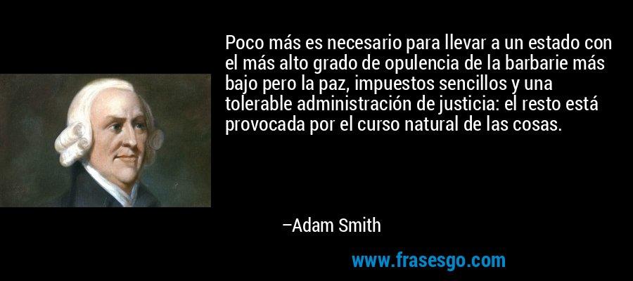 Poco más es necesario para llevar a un estado con el más alto grado de opulencia de la barbarie más bajo pero la paz, impuestos sencillos y una tolerable administración de justicia: el resto está provocada por el curso natural de las cosas. – Adam Smith
