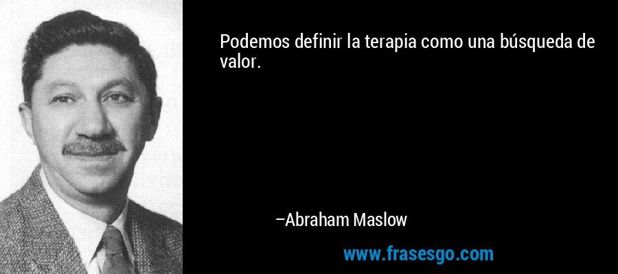 Podemos definir la terapia como una búsqueda de valor. – Abraham Maslow