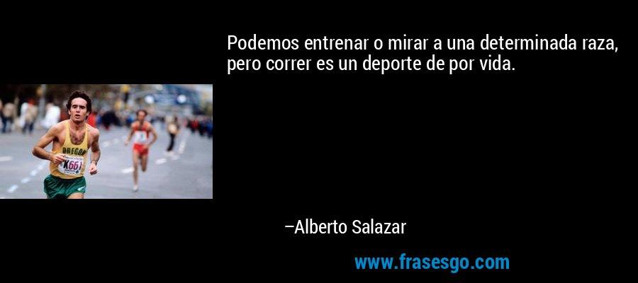 Podemos entrenar o mirar a una determinada raza, pero correr es un deporte de por vida. – Alberto Salazar