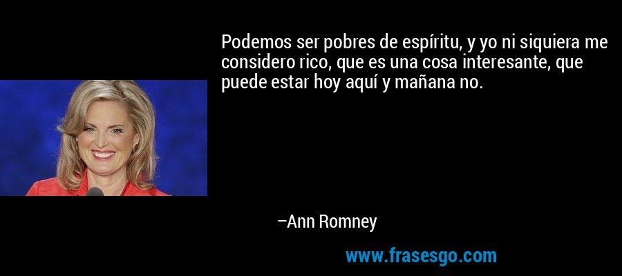 Podemos ser pobres de espíritu, y yo ni siquiera me considero rico, que es una cosa interesante, que puede estar hoy aquí y mañana no. – Ann Romney