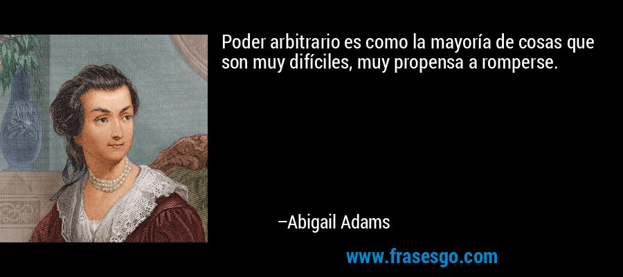 Poder arbitrario es como la mayoría de cosas que son muy difíciles, muy propensa a romperse. – Abigail Adams