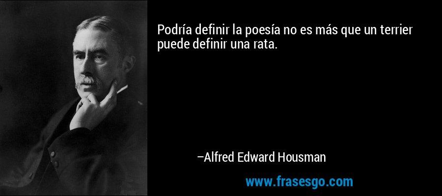 Podría definir la poesía no es más que un terrier puede definir una rata. – Alfred Edward Housman