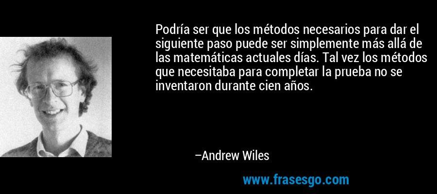 Podría ser que los métodos necesarios para dar el siguiente paso puede ser simplemente más allá de las matemáticas actuales días. Tal vez los métodos que necesitaba para completar la prueba no se inventaron durante cien años. – Andrew Wiles