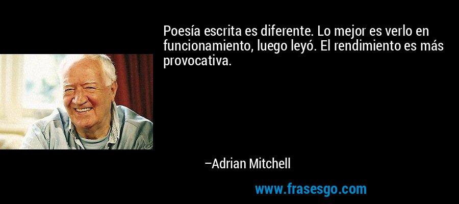 Poesía escrita es diferente. Lo mejor es verlo en funcionamiento, luego leyó. El rendimiento es más provocativa. – Adrian Mitchell