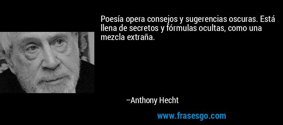 Poesía opera consejos y sugerencias oscuras. Está llena de secretos y fórmulas ocultas, como una mezcla extraña. – Anthony Hecht
