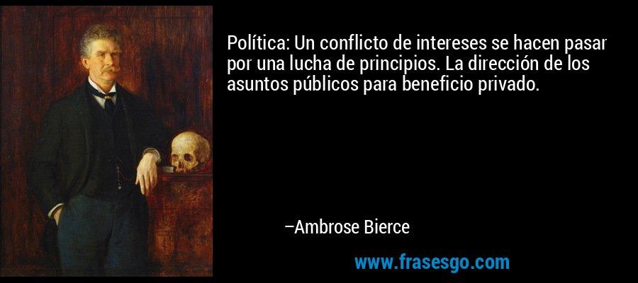 Política: Un conflicto de intereses se hacen pasar por una lucha de principios. La dirección de los asuntos públicos para beneficio privado. – Ambrose Bierce