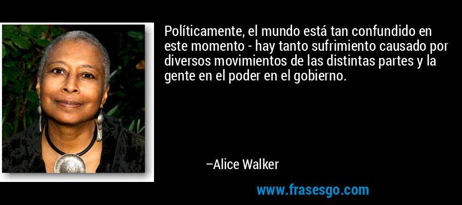 Políticamente, el mundo está tan confundido en este momento - hay tanto sufrimiento causado por diversos movimientos de las distintas partes y la gente en el poder en el gobierno. – Alice Walker