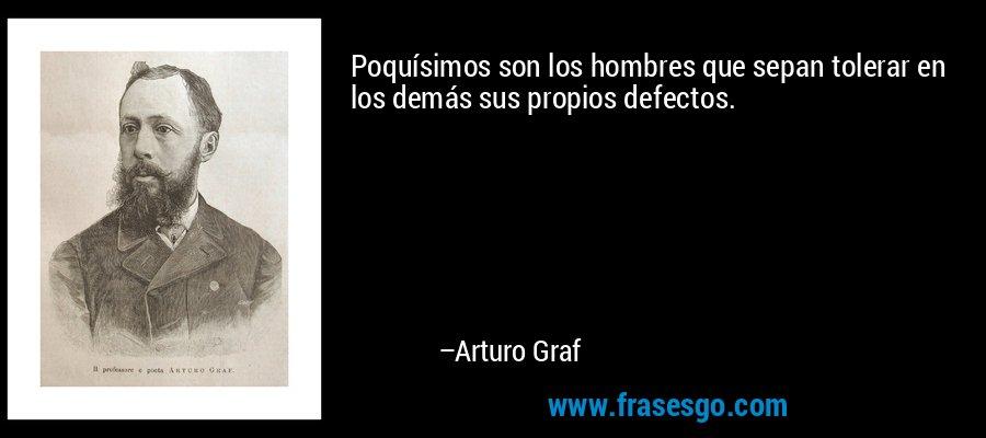Poquísimos son los hombres que sepan tolerar en los demás sus propios defectos. – Arturo Graf