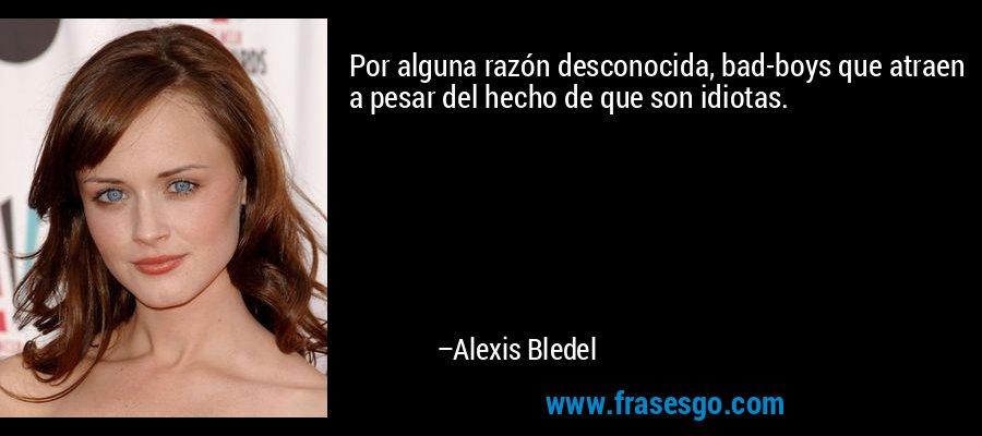 Por alguna razón desconocida, bad-boys que atraen a pesar del hecho de que son idiotas. – Alexis Bledel