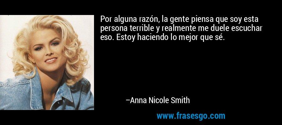 Por alguna razón, la gente piensa que soy esta persona terrible y realmente me duele escuchar eso. Estoy haciendo lo mejor que sé. – Anna Nicole Smith