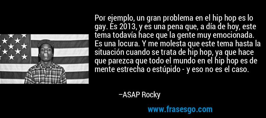 Por ejemplo, un gran problema en el hip hop es lo gay. Es 2013, y es una pena que, a día de hoy, este tema todavía hace que la gente muy emocionada. Es una locura. Y me molesta que este tema hasta la situación cuando se trata de hip hop, ya que hace que parezca que todo el mundo en el hip hop es de mente estrecha o estúpido - y eso no es el caso. – ASAP Rocky