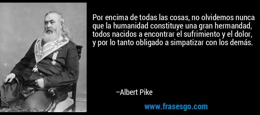 Por encima de todas las cosas, no olvidemos nunca que la humanidad constituye una gran hermandad, todos nacidos a encontrar el sufrimiento y el dolor, y por lo tanto obligado a simpatizar con los demás. – Albert Pike