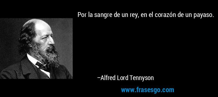 Por la sangre de un rey, en el corazón de un payaso. – Alfred Lord Tennyson