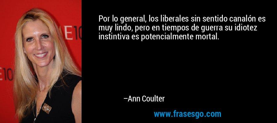 Por lo general, los liberales sin sentido canalón es muy lindo, pero en tiempos de guerra su idiotez instintiva es potencialmente mortal. – Ann Coulter