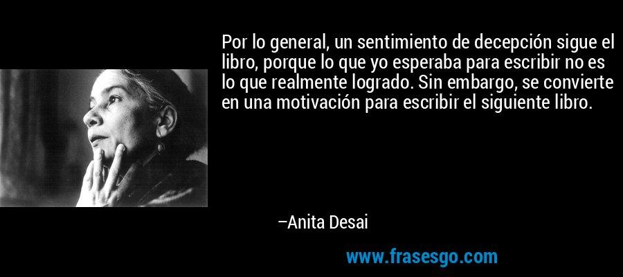 Por lo general, un sentimiento de decepción sigue el libro, porque lo que yo esperaba para escribir no es lo que realmente logrado. Sin embargo, se convierte en una motivación para escribir el siguiente libro. – Anita Desai