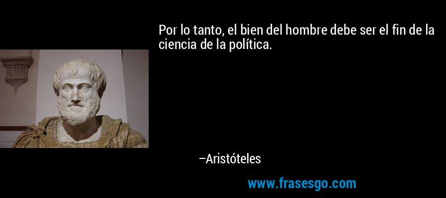 Por lo tanto, el bien del hombre debe ser el fin de la ciencia de la política. – Aristóteles
